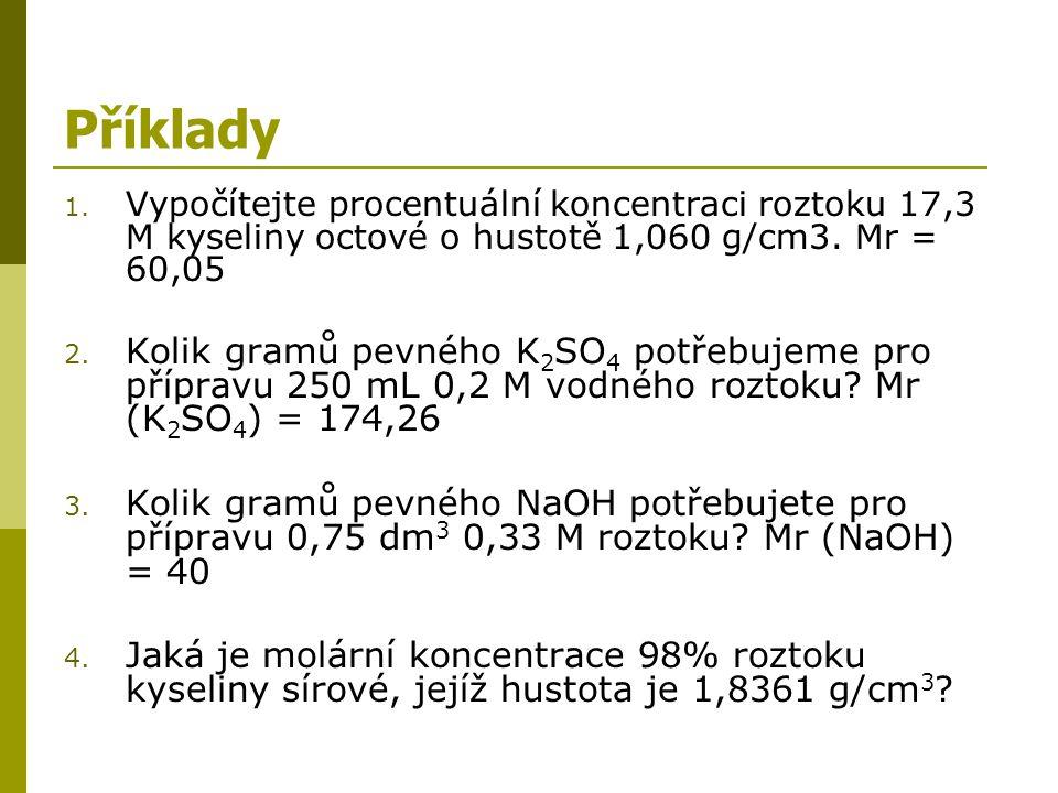 Příklady 1. Vypočítejte procentuální koncentraci roztoku 17,3 M kyseliny octové o hustotě 1,060 g/cm3. Mr = 60,05 2. Kolik gramů pevného K 2 SO 4 potř