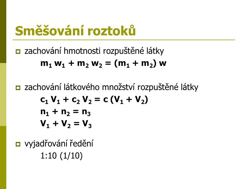 Směšování roztoků  zachování hmotnosti rozpuštěné látky m 1 w 1 + m 2 w 2 = (m 1 + m 2 ) w  zachování látkového množství rozpuštěné látky c 1 V 1 +