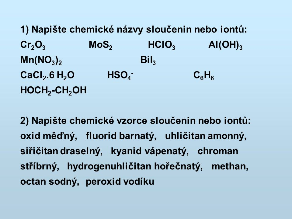 1) Napište chemické názvy sloučenin nebo iontů: Cr 2 O 3 MoS 2 HClO 3 Al(OH) 3 Mn(NO 3 ) 2 BiI 3 CaCl 2.6 H 2 O HSO 4 - C 6 H 6 HOCH 2 -CH 2 OH 2) Nap