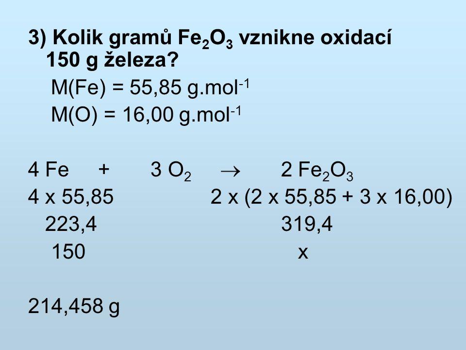 3) Kolik gramů Fe 2 O 3 vznikne oxidací 150 g železa? M(Fe) = 55,85 g.mol -1 M(O) = 16,00 g.mol -1 4 Fe + 3 O 2  2 Fe 2 O 3 4 x 55,85 2 x (2 x 55,85