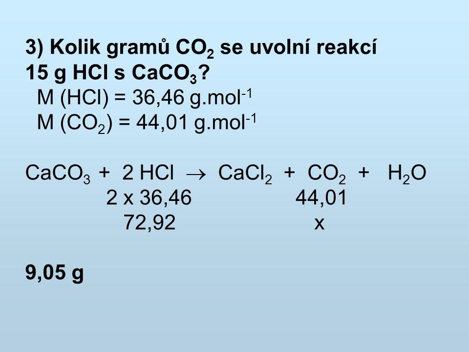 3) Kolik gramů CO 2 se uvolní reakcí 15 g HCl s CaCO 3 ? M (HCl) = 36,46 g.mol -1 M (CO 2 ) = 44,01 g.mol -1 CaCO 3 + 2 HCl  CaCl 2 + CO 2 + H 2 O 2
