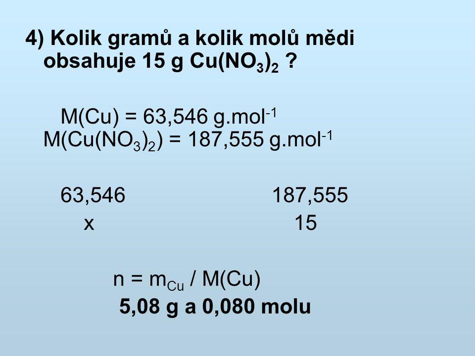 4) Kolik gramů a kolik molů mědi obsahuje 15 g Cu(NO 3 ) 2 ? M(Cu) = 63,546 g.mol -1 M(Cu(NO 3 ) 2 ) = 187,555 g.mol -1 63,546 187,555 x 15 n = m Cu /