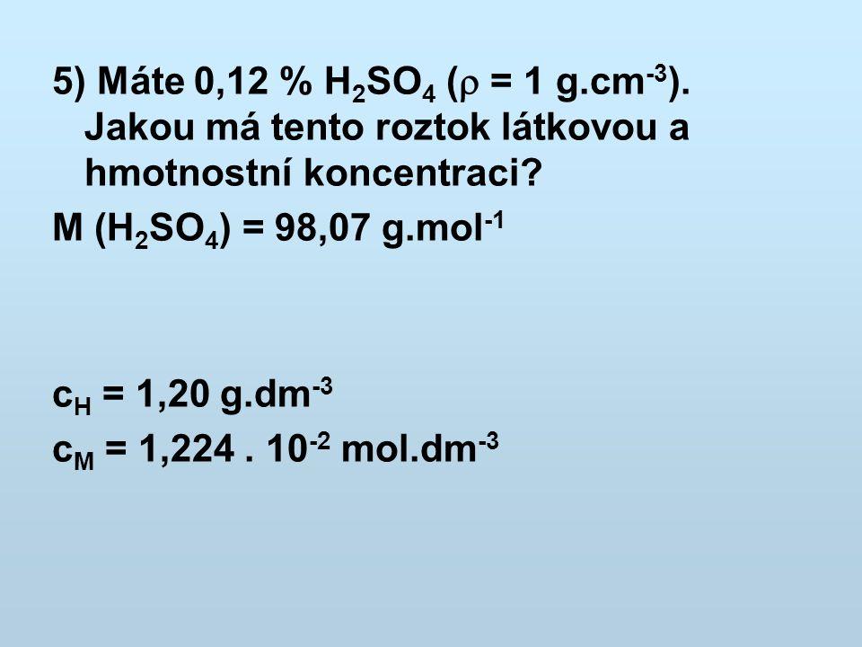 5) Máte 0,12 % H 2 SO 4 (  = 1 g.cm -3 ). Jakou má tento roztok látkovou a hmotnostní koncentraci? M (H 2 SO 4 ) = 98,07 g.mol -1 c H = 1,20 g.dm -3