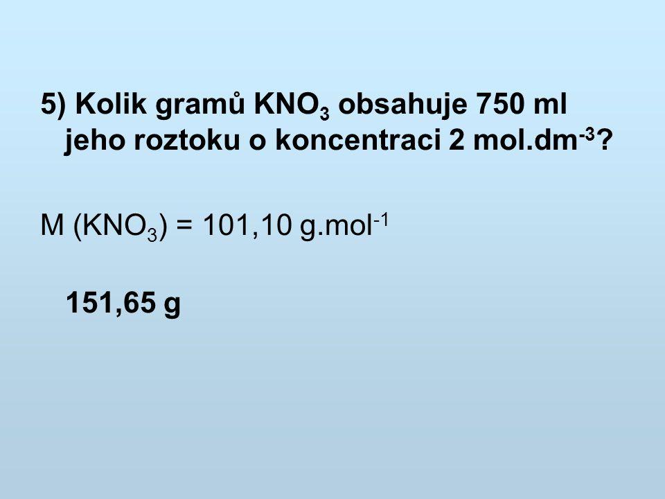 5) Kolik gramů KNO 3 obsahuje 750 ml jeho roztoku o koncentraci 2 mol.dm -3 ? M (KNO 3 ) = 101,10 g.mol -1 151,65 g