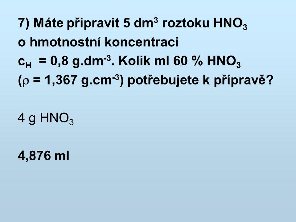 7) Máte připravit 5 dm 3 roztoku HNO 3 o hmotnostní koncentraci c H = 0,8 g.dm -3. Kolik ml 60 % HNO 3 (  = 1,367 g.cm -3 ) potřebujete k přípravě? 4
