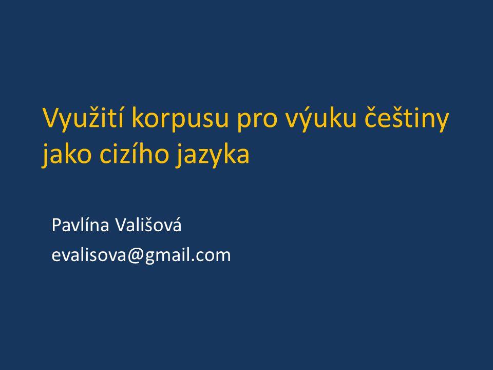 Využití korpusu pro výuku češtiny jako cizího jazyka Pavlína Vališová evalisova@gmail.com