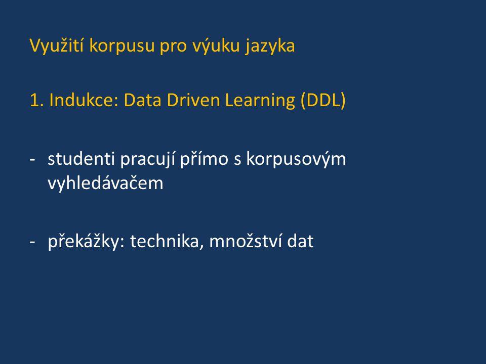 Využití korpusu pro výuku jazyka 1. Indukce: Data Driven Learning (DDL) -studenti pracují přímo s korpusovým vyhledávačem -překážky: technika, množstv