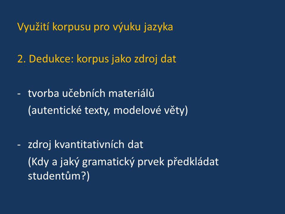 Využití korpusu pro výuku jazyka 2. Dedukce: korpus jako zdroj dat -tvorba učebních materiálů (autentické texty, modelové věty) -zdroj kvantitativních