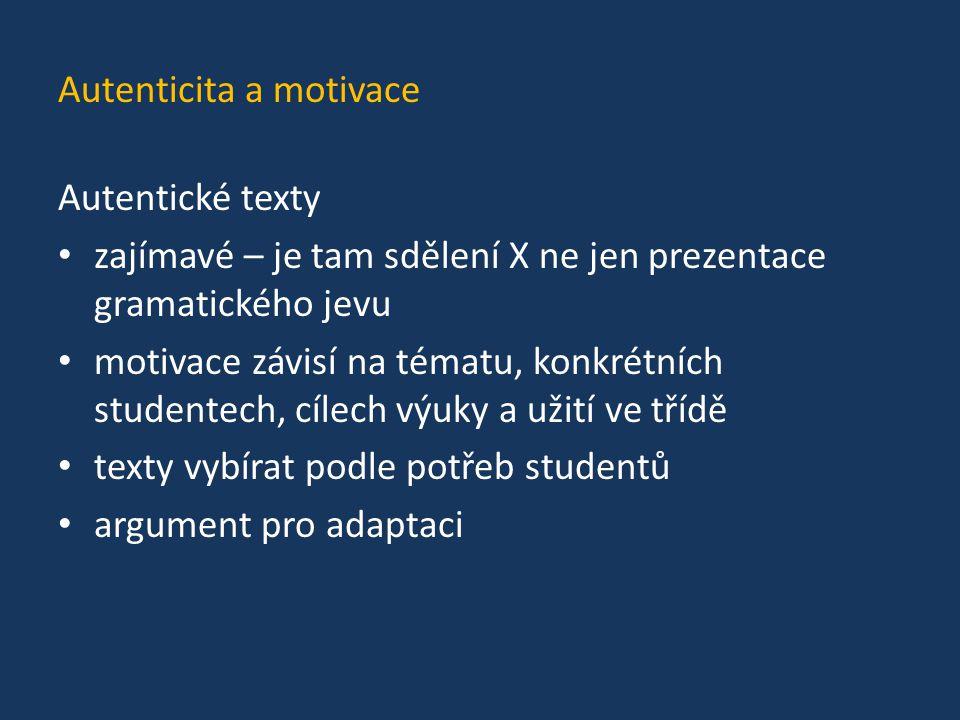 Autenticita a motivace Autentické texty zajímavé – je tam sdělení X ne jen prezentace gramatického jevu motivace závisí na tématu, konkrétních student