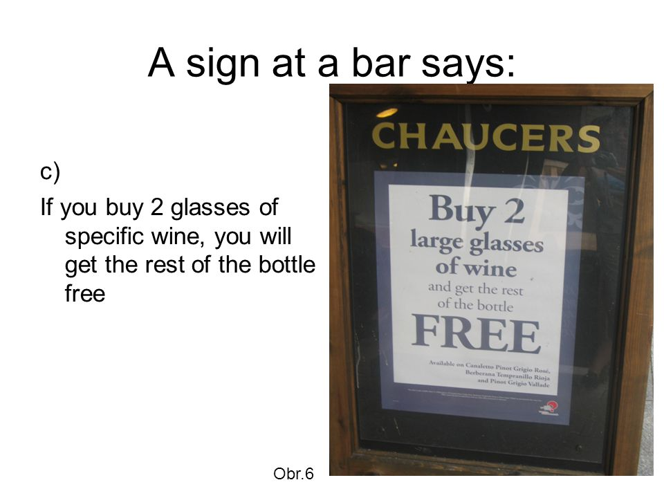 A sign at a bar says: c) If you buy 2 glasses of specific wine, you will get the rest of the bottle free Obr.6