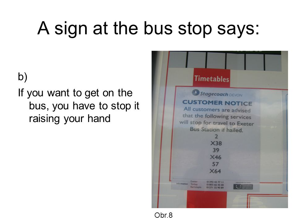 A sign at the bus stop says: b) If you want to get on the bus, you have to stop it raising your hand Obr.8