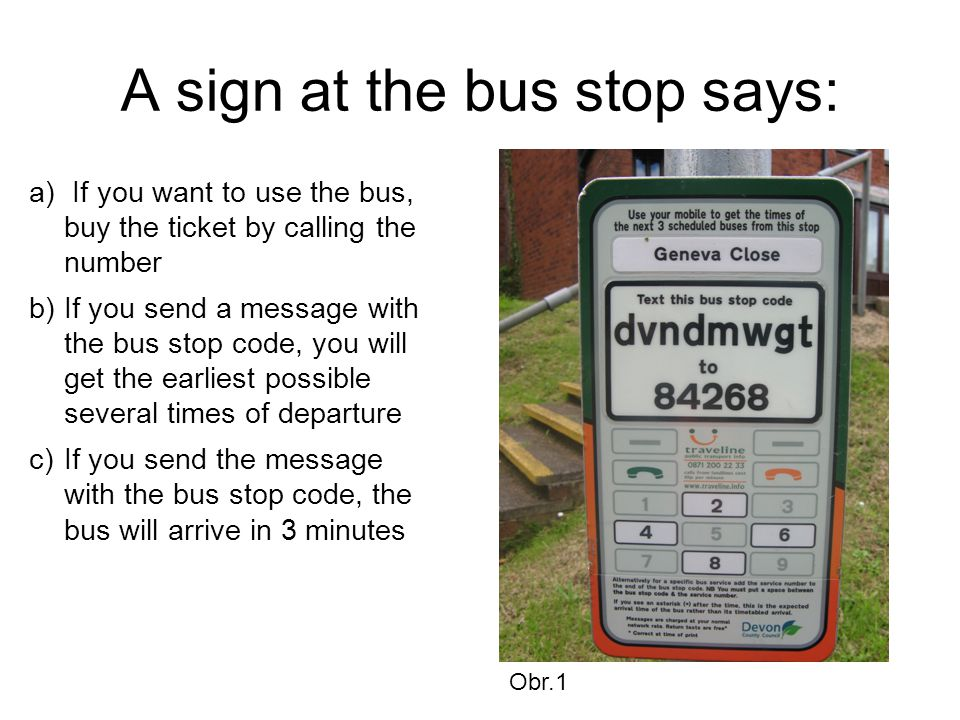 A sign at the bus stop says: a) If you want to use the bus, buy the ticket by calling the number b)If you send a message with the bus stop code, you will get the earliest possible several times of departure c)If you send the message with the bus stop code, the bus will arrive in 3 minutes Obr.1