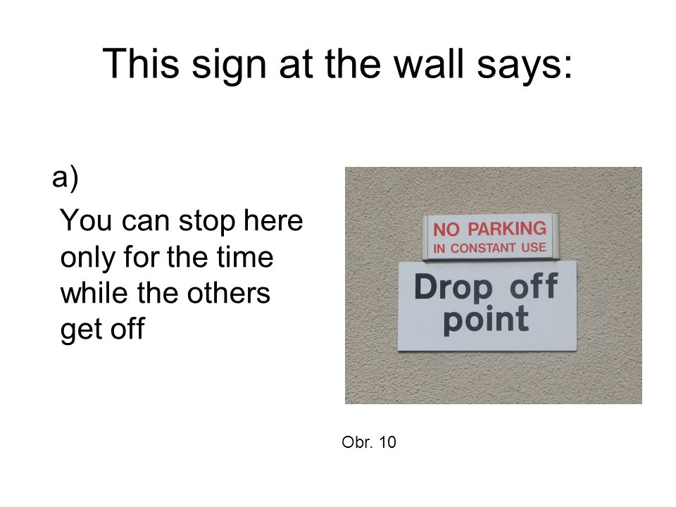This sign at the wall says: a) You can stop here only for the time while the others get off Obr. 10