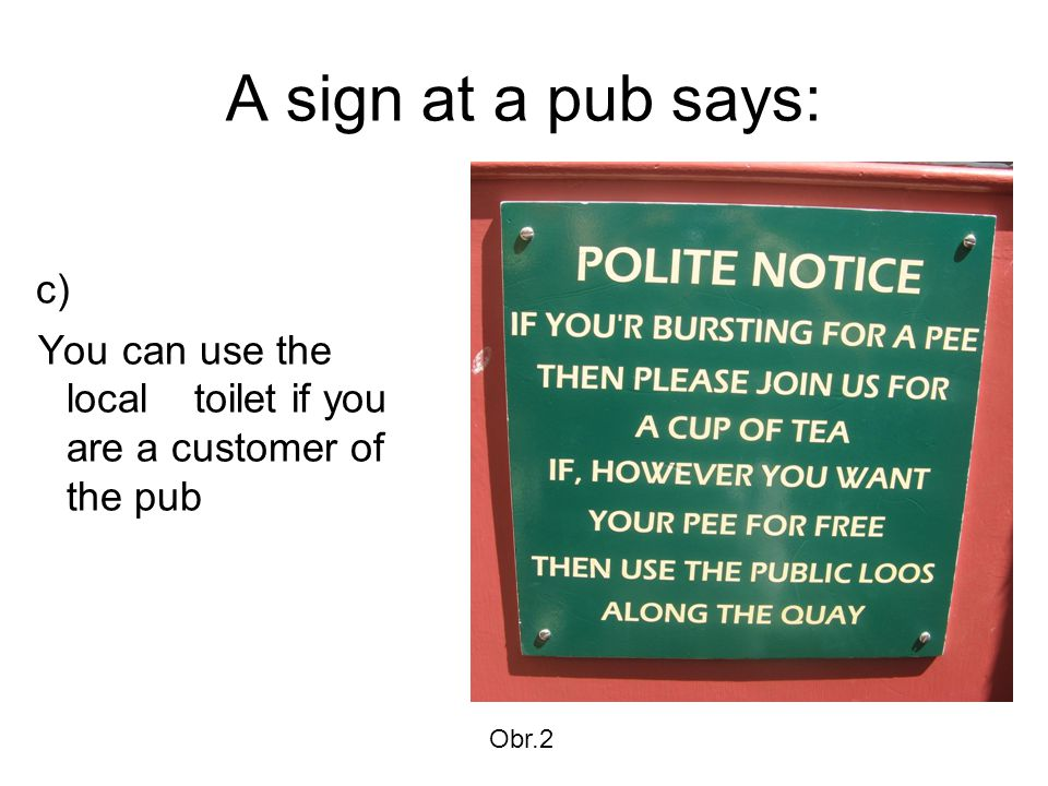 A sign at a pub says: c) You can use the local toilet if you are a customer of the pub Obr.2