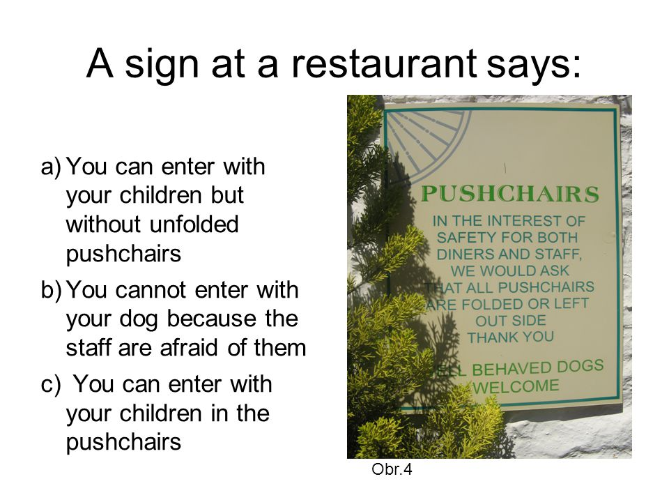 A sign at a restaurant says: a)You can enter with your children but without unfolded pushchairs b)You cannot enter with your dog because the staff are afraid of them c) You can enter with your children in the pushchairs Obr.4