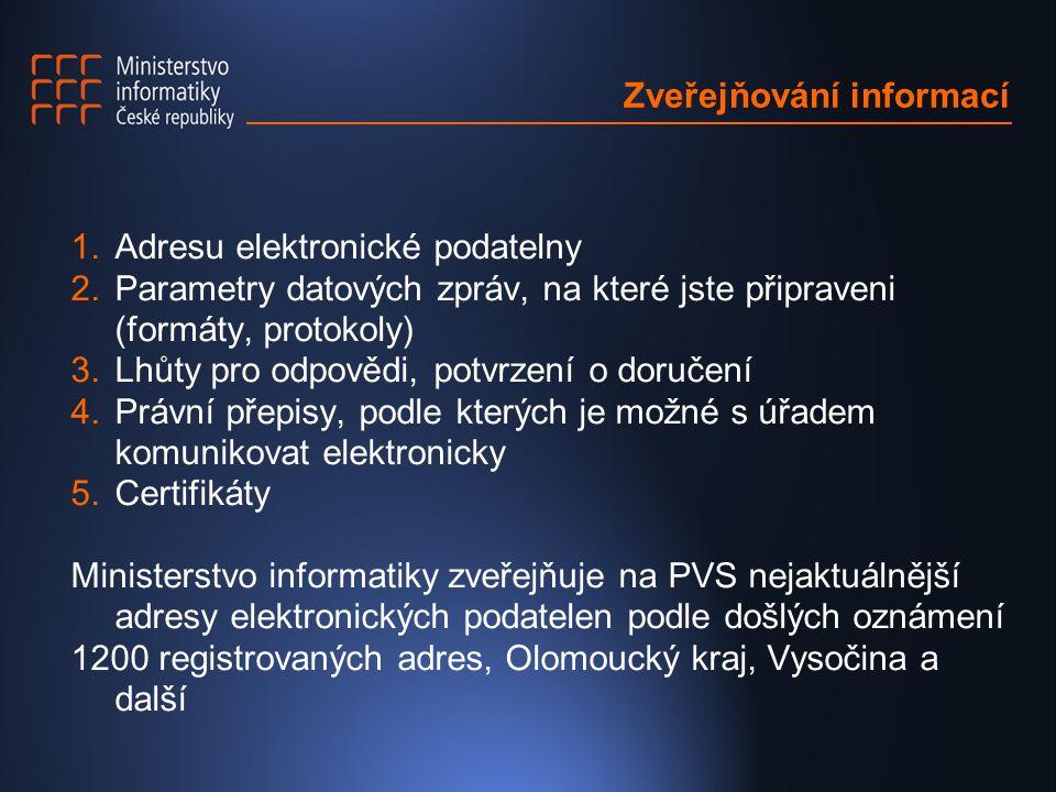 Zveřejňování informací 1.Adresu elektronické podatelny 2.Parametry datových zpráv, na které jste připraveni (formáty, protokoly) 3.Lhůty pro odpovědi, potvrzení o doručení 4.Právní přepisy, podle kterých je možné s úřadem komunikovat elektronicky 5.Certifikáty Ministerstvo informatiky zveřejňuje na PVS nejaktuálnější adresy elektronických podatelen podle došlých oznámení 1200 registrovaných adres, Olomoucký kraj, Vysočina a další