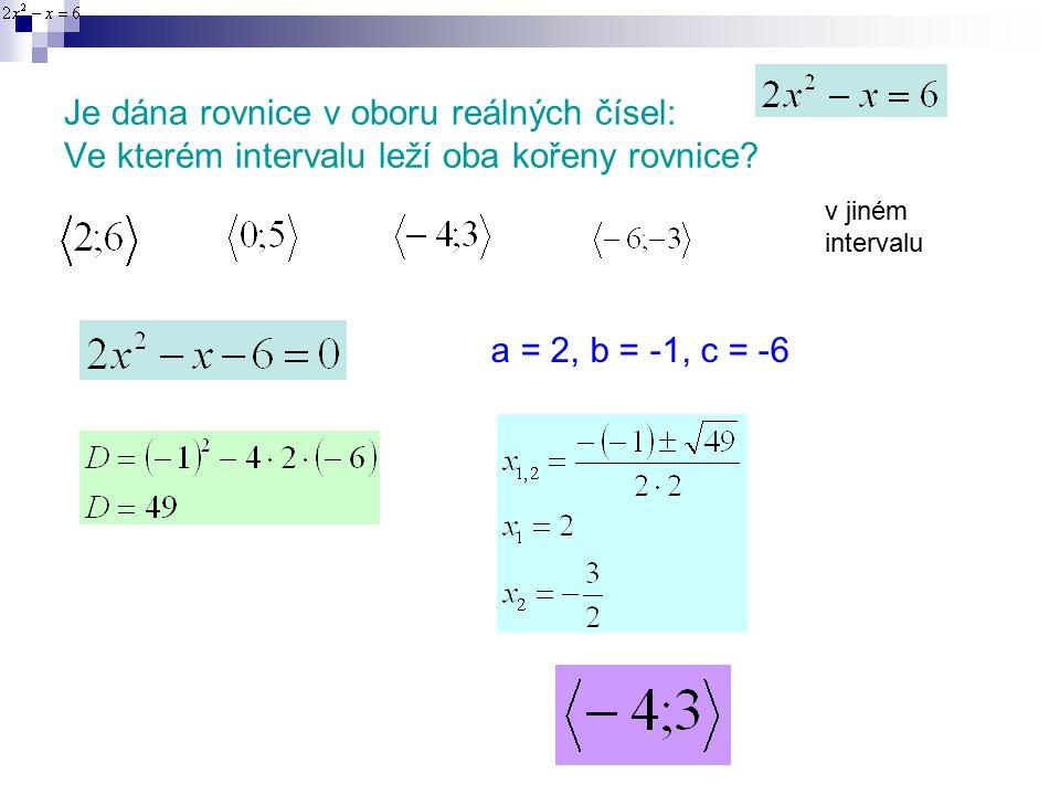 Je dána rovnice v oboru reálných čísel: Ve kterém intervalu leží oba kořeny rovnice.