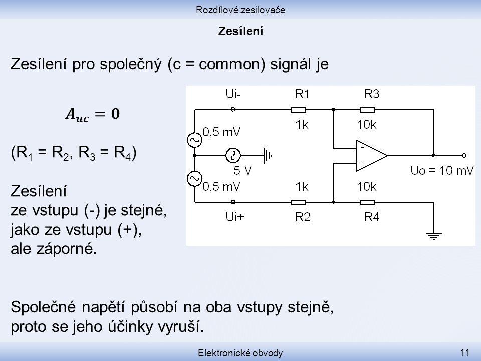 Rozdílové zesilovače Elektronické obvody 11 Zesílení pro společný (c = common) signál je Společné napětí působí na oba vstupy stejně, proto se jeho úč