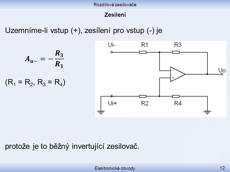 Rozdílové zesilovače Elektronické obvody 12 Uzemníme-li vstup (+), zesílení pro vstup (-) je protože je to běžný invertující zesilovač.