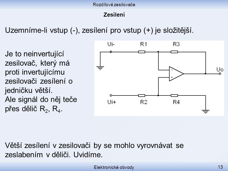 Rozdílové zesilovače Elektronické obvody 13 Uzemníme-li vstup (-), zesílení pro vstup (+) je složitější. Větší zesílení v zesilovači by se mohlo vyrov