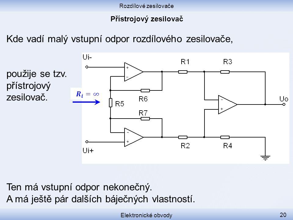 Rozdílové zesilovače Elektronické obvody 20 Kde vadí malý vstupní odpor rozdílového zesilovače, Ten má vstupní odpor nekonečný. A má ještě pár dalších