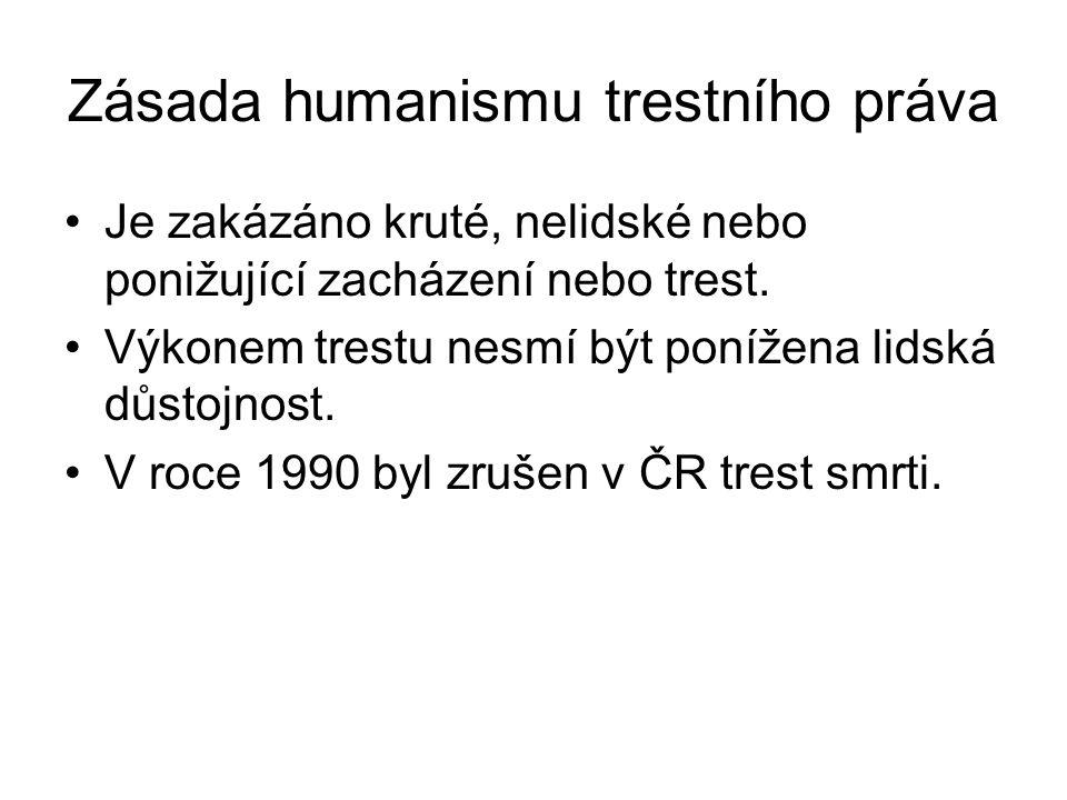 Zásada humanismu trestního práva Je zakázáno kruté, nelidské nebo ponižující zacházení nebo trest. Výkonem trestu nesmí být ponížena lidská důstojnost