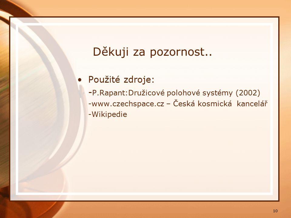 10 Děkuji za pozornost.. Použité zdroje: - P.Rapant:Družicové polohové systémy (2002) -www.czechspace.cz – Česká kosmická kancelář -Wikipedie