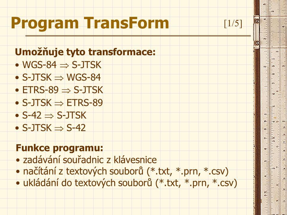 11 Program TransForm [1/5] Umožňuje tyto transformace: WGS-84  S-JTSK S-JTSK  WGS-84 ETRS-89  S-JTSK S-JTSK  ETRS-89 S-42  S-JTSK S-JTSK  S-42 F