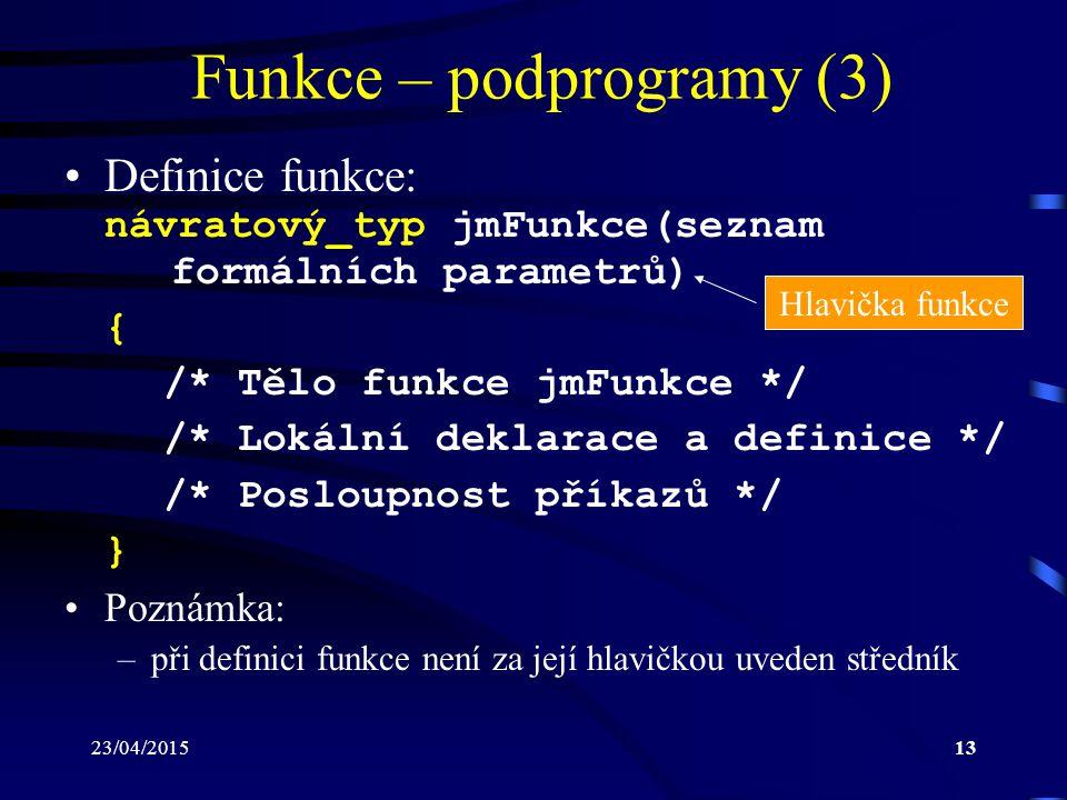 23/04/201513 Funkce – podprogramy (3) Definice funkce: návratový_typ jmFunkce(seznam formálních parametrů) { /* Tělo funkce jmFunkce */ /* Lokální dek