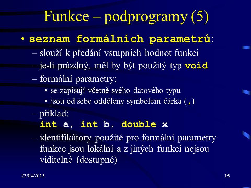 23/04/201515 Funkce – podprogramy (5) seznam formálních parametrů : –slouží k předání vstupních hodnot funkci –je-li prázdný, měl by být použitý typ v