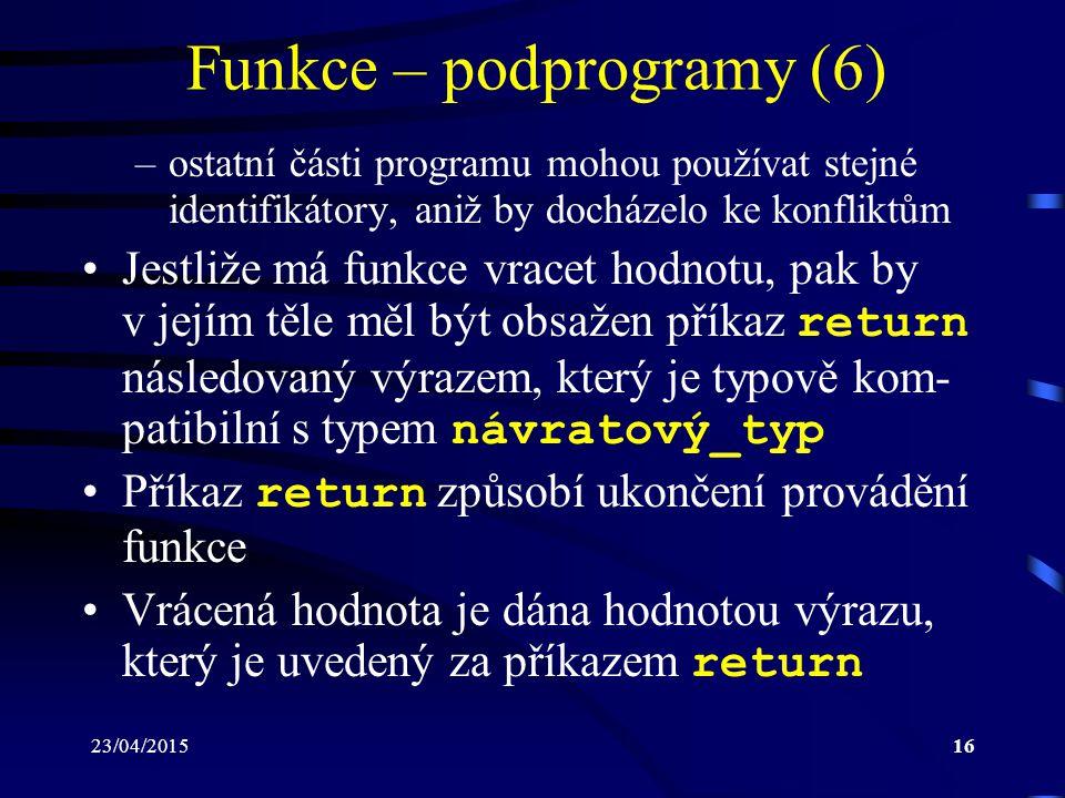 23/04/201516 Funkce – podprogramy (6) –ostatní části programu mohou používat stejné identifikátory, aniž by docházelo ke konfliktům Jestliže má funkce