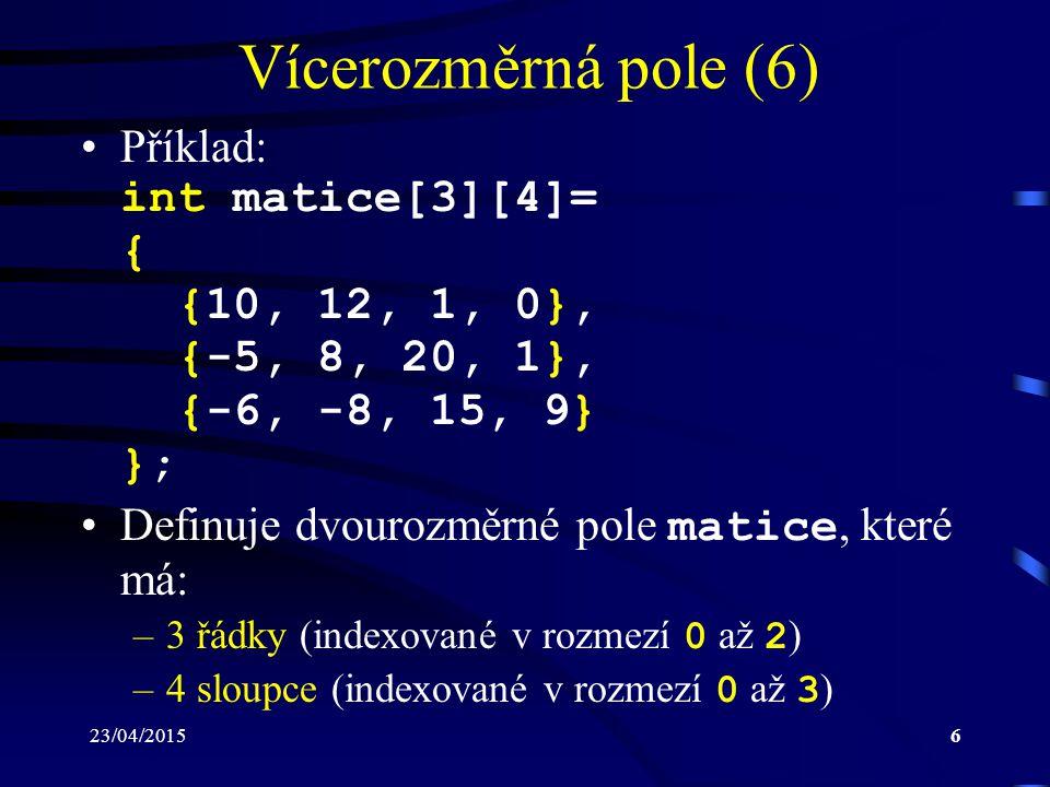 23/04/20156 Vícerozměrná pole (6) Příklad: int matice[3][4]= { {10, 12, 1, 0}, {-5, 8, 20, 1}, {-6, -8, 15, 9} }; Definuje dvourozměrné pole matice, k