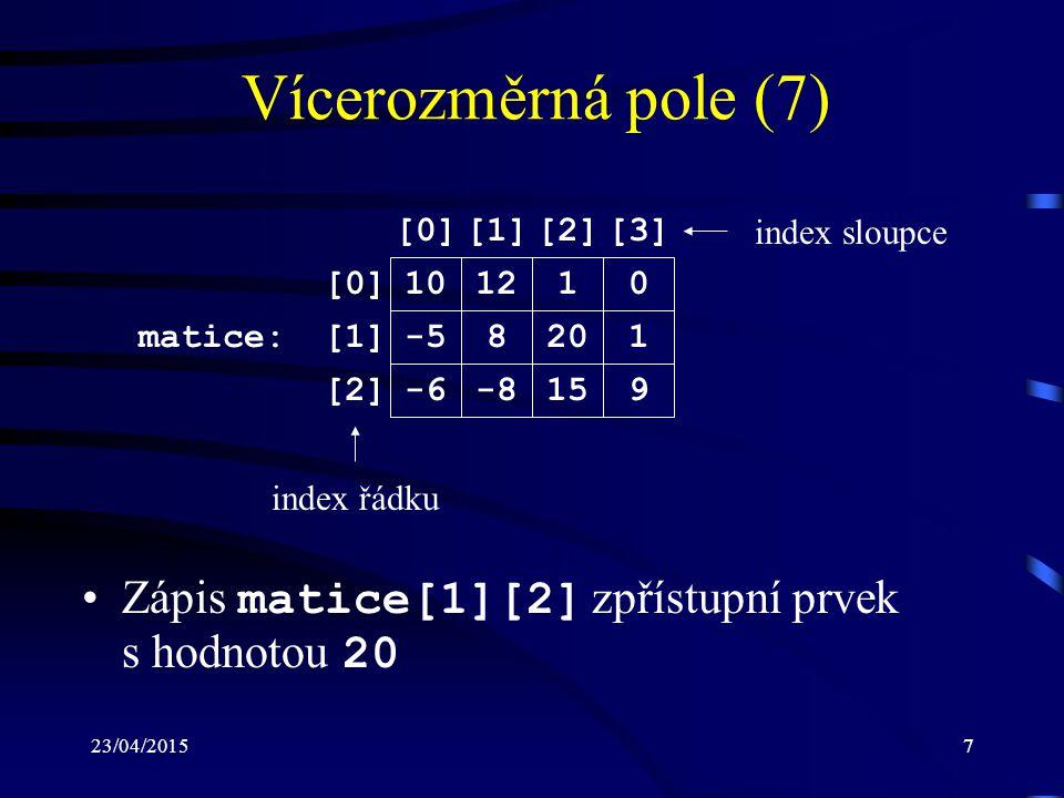 23/04/20158 Vícerozměrná pole (8) Pro přístup k prvkům dvourozměrného (více- rozměrného) pole je možné použít i ukazatelů Nechť je dána definice: int a[2][3]; pak zápis a[1][2] je ekvivalentní zápisu *(*(a+1)+2) Výraz *(*(a+1)+2) se vyhodnocuje v ná- sledujících krocích: –a označení pole a se převede na ukazatel na první tří- prvkové pole (první řádek, tj.