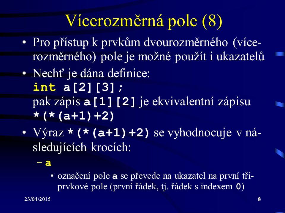 23/04/20158 Vícerozměrná pole (8) Pro přístup k prvkům dvourozměrného (více- rozměrného) pole je možné použít i ukazatelů Nechť je dána definice: int