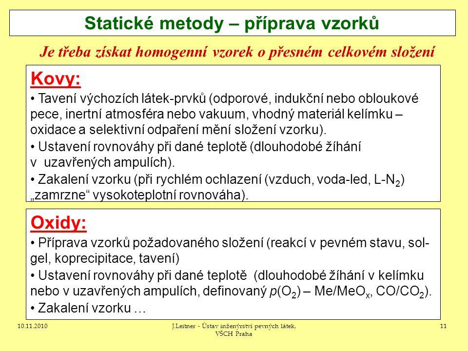 10.11.2010J.Leitner - Ústav inženýrství pevných látek, VŠCH Praha 11 Statické metody – příprava vzorků Kovy: Tavení výchozích látek-prvků (odporové, i