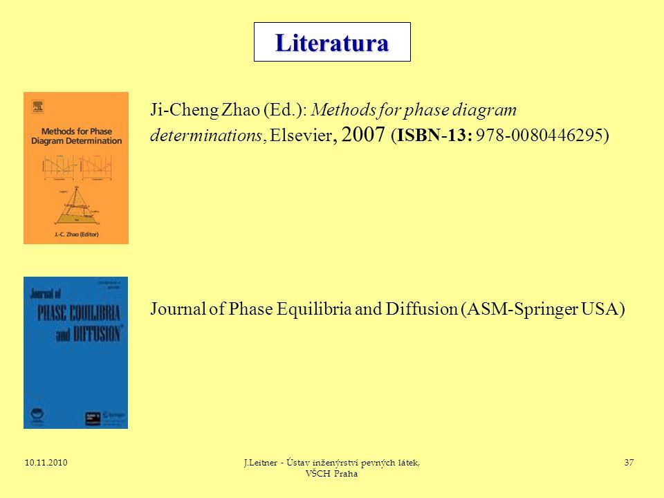 10.11.2010J.Leitner - Ústav inženýrství pevných látek, VŠCH Praha 37 Literatura Ji-Cheng Zhao (Ed.): Methods for phase diagram determinations, Elsevie