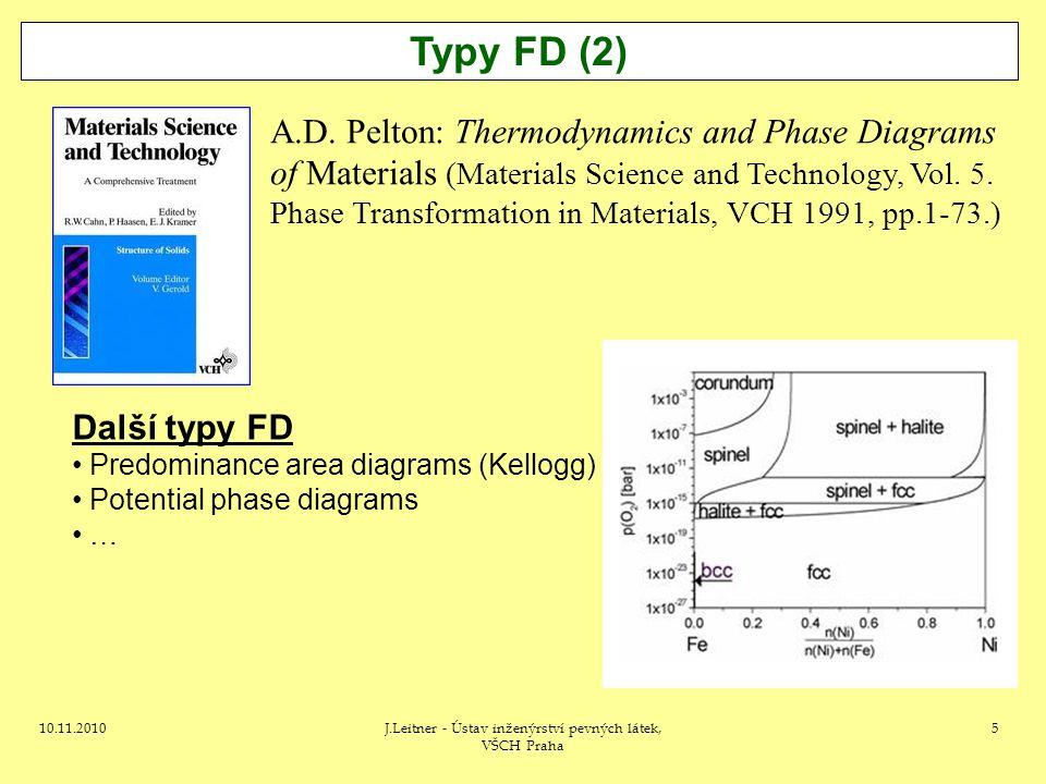 10.11.2010J.Leitner - Ústav inženýrství pevných látek, VŠCH Praha 5 Typy FD (2) A.D. Pelton: Thermodynamics and Phase Diagrams of Materials (Materials