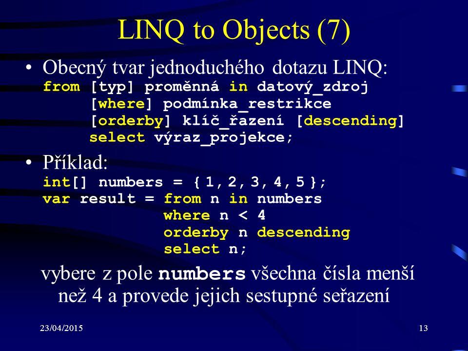 23/04/201513 LINQ to Objects (7) Obecný tvar jednoduchého dotazu LINQ: from [typ] proměnná in datový_zdroj [where] podmínka_restrikce [orderby] klíč_ř