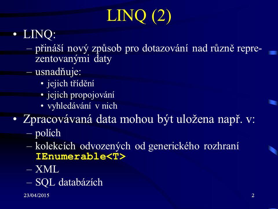 23/04/20153 LINQ (3) Zpřehlednění práce s daty pomocí LINQ je v ja- zyku C# dosaženo prostřednictvím: –implicitně typovaných proměnných: definované pomocí klíčového slova var (bez použití identifikátoru označujícího datový typ) v době definice musí být provedena i jejich inicializace představují silně typované proměnné jejich typ je určen z pravé strany inicializace příklad: var distance = 20; //int –inicializátorů objektů: umožňují v době vytváření objektů nastavit jejich vlast- nosti a datové položky (bez nutnosti použití specifického konstruktoru) příklad: Dog dog = new Dog { Name = Rex , Age = 5 };
