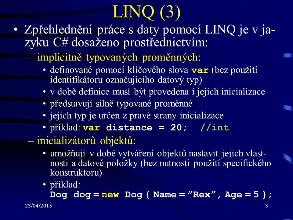 23/04/201514 LINQ to Objects (8) Předcházející dotaz může být také zapsán s vy- užitím rozšiřujících metod a lambda výrazů: int[] numbers = { 1, 2, 3, 4, 5 }; var result = numbers.Where(n => n n); Dotazy LINQ jsou prováděny s tzv.