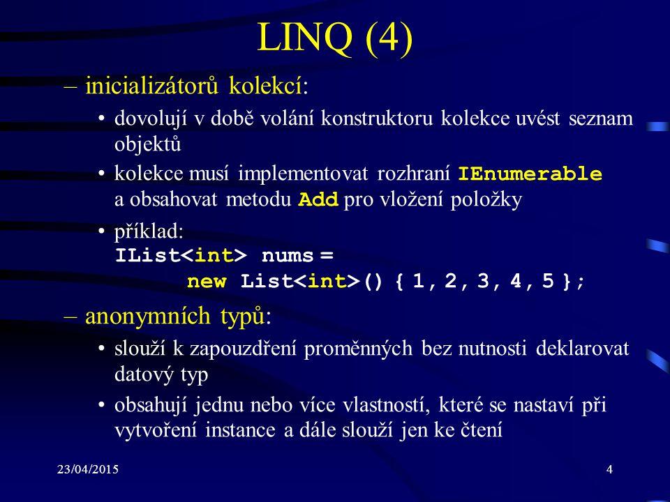 23/04/20155 LINQ (5) lze je deklarovat jen pomocí implicitně typované proměn- né ( var ) vlastnosti se určí z objektové inicializace příklad: var Rex = new { Name = Rex , Age = 5 }; –lambda výrazů: jednodušší forma zápisu anonymních metod –rozšiřujících metod: metody rozšiřující již existující datové typy (třídy nebo struktury) dodatečnými statickými metodami Překlad z dotazu LINQ na dotaz pro konkrétní platformu je realizovaný pomocí tzv.