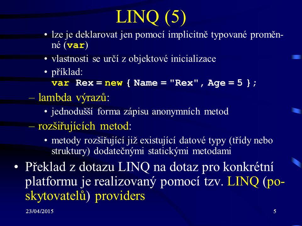 23/04/20156 LINQ (6) Mezi nejčastěji používané poskytovatele techno- logie LINQ patří: –LINQ to Objects: slouží k práci s libovolnou kolekcí (polem), která imple- mentuje rozhraní IEnumerable –LINQ to SQL: mapuje příkazy LINQ na dotazy SQL a umožňuje práci s MS SQL Server a MS SQL Express –LINQ to DataSet: používá technologii ADO.NET pro komunikaci s databá- zemi –LINQ to XML: umožňuje práci se (dotazy nad) soubory XML
