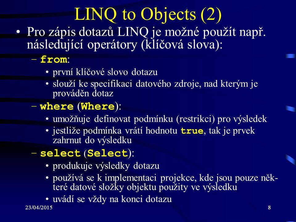 23/04/20159 LINQ to Objects (3) –group ( GroupBy ): umožňuje seskupování prvků ve výsledku podle určitého klíče k použití tohoto slova se váže také použití klíčového slo- va by –into : používáno v kombinaci s klíčovým slovem group, join nebo select k uložení výsledku a další možné práci s tímto výsledkem –orderby ( OrderBy, OrderByDescending ): slouží k řazení prvků ve výsledku podle definovaných kritérií pro sestupné řazení je možné jej použít s klíčovým slovem descending