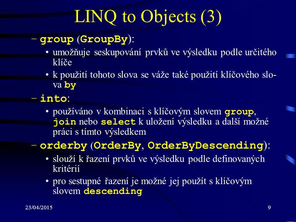 23/04/201510 LINQ to Objects (4) –join ( Join, GroupJoin ): používá se k propojení prvků z různých datových zdrojů na základě definované podmínky ekvivalence v kombinaci s tímto slovem se používají nová slova equals a on –let : slouží k definici lokální proměnné v rámci dotazu do této proměnné může být přiřazena sekvence elementů, nebo jednoduchá hodnota Jmenný prostor System.Linq definuje ještě další rozšiřující metody, které lze v souvislosti s kolekcemi (poli) používat, např.: –First, Last : výběr prvního nebo posledního prvku