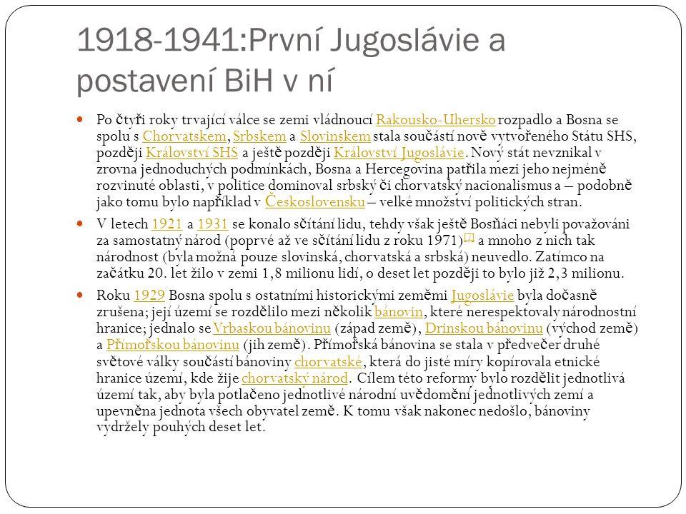 1918-1941:První Jugoslávie a postavení BiH v ní Po č ty ř i roky trvající válce se zemi vládnoucí Rakousko-Uhersko rozpadlo a Bosna se spolu s Chorvatskem, Srbskem a Slovinskem stala sou č ástí nov ě vytvo ř eného Státu SHS, pozd ě ji Království SHS a ješt ě pozd ě ji Království Jugoslávie.