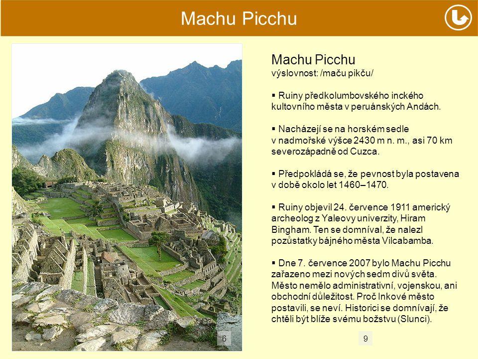 Machu Picchu výslovnost: /maču pikču/  Ruiny předkolumbovského inckého kultovního města v peruánských Andách.  Nacházejí se na horském sedle v nadmo