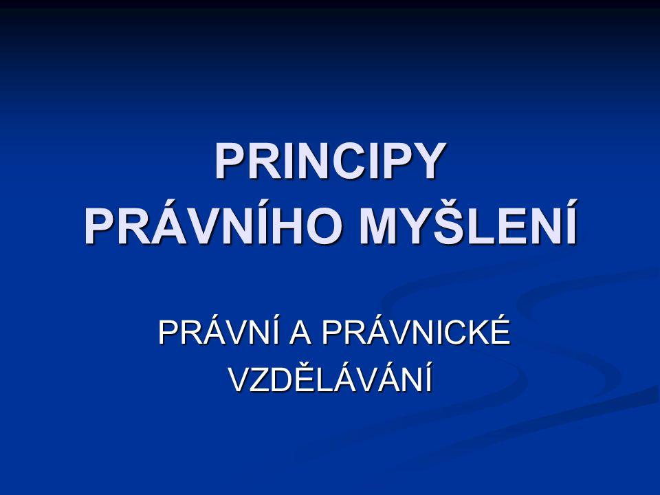 PRINCIPY PRÁVNÍHO MYŠLENÍ PRÁVNÍ A PRÁVNICKÉ VZDĚLÁVÁNÍ PRÁVNÍ A PRÁVNICKÉ VZDĚLÁVÁNÍ