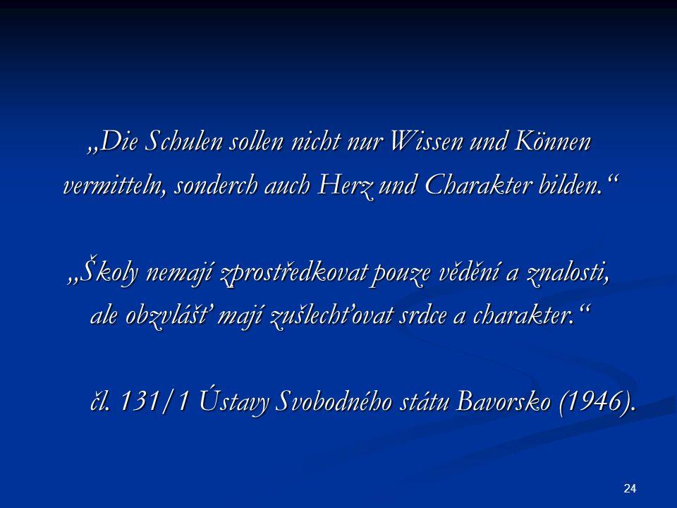 """24 """"Die Schulen sollen nicht nur Wissen und Können vermitteln, sonderch auch Herz und Charakter bilden. """"Školy nemají zprostředkovat pouze vědění a znalosti, ale obzvlášť mají zušlechťovat srdce a charakter. čl."""