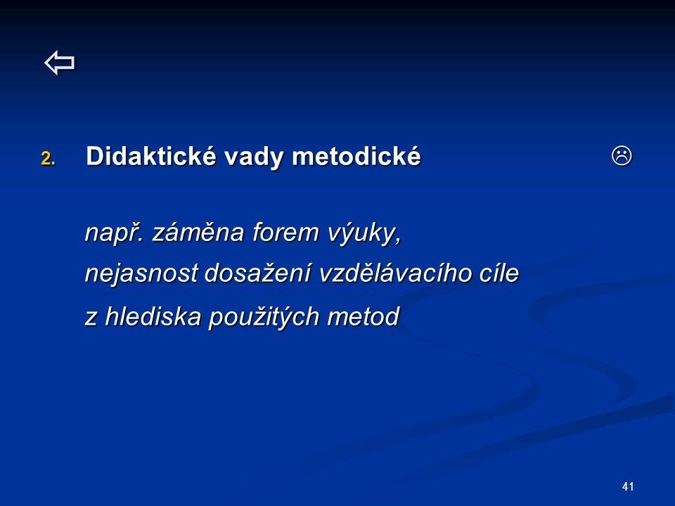 41  2. Didaktické vady metodické  např. záměna forem výuky, např.