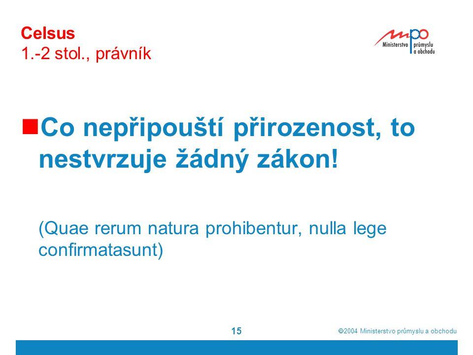  2004  Ministerstvo průmyslu a obchodu 15 Celsus 1.-2 stol., právník Co nepřipouští přirozenost, to nestvrzuje žádný zákon! (Quae rerum natura proh